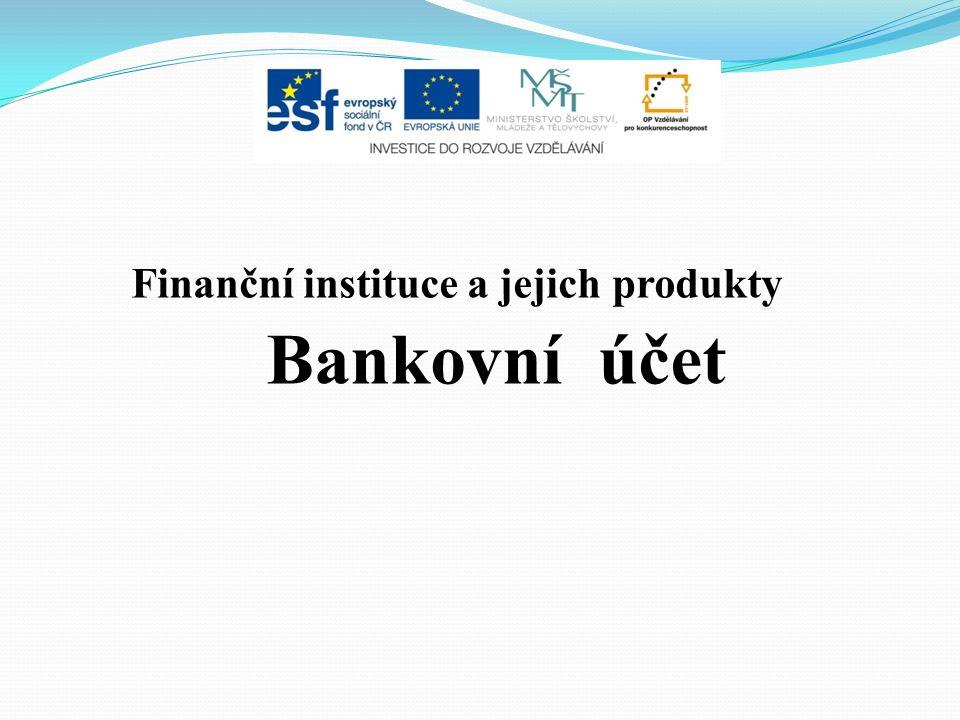 Finanční instituce a jejich produkty Bankovní účet