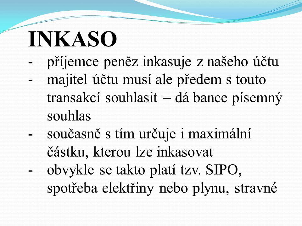 INKASO -příjemce peněz inkasuje z našeho účtu -majitel účtu musí ale předem s touto transakcí souhlasit = dá bance písemný souhlas -současně s tím určuje i maximální částku, kterou lze inkasovat -obvykle se takto platí tzv.