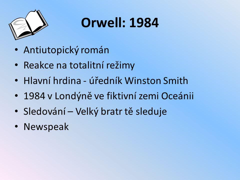Orwell: 1984 Antiutopický román Reakce na totalitní režimy Hlavní hrdina - úředník Winston Smith 1984 v Londýně ve fiktivní zemi Oceánii Sledování – Velký bratr tě sleduje Newspeak