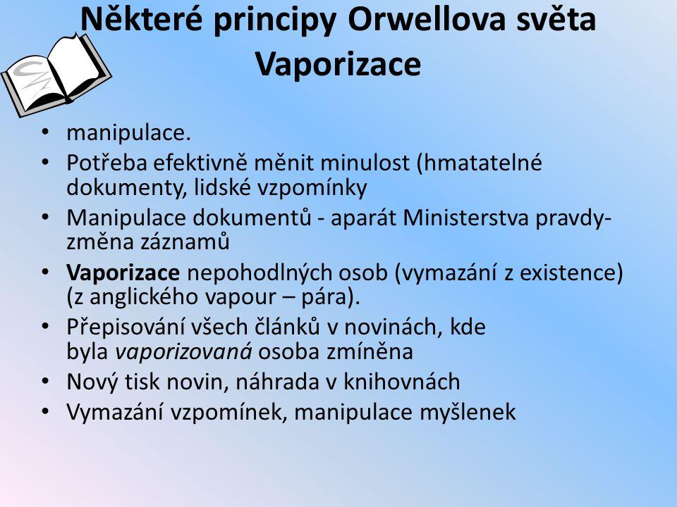 Některé principy Orwellova světa Vaporizace manipulace. Potřeba efektivně měnit minulost (hmatatelné dokumenty, lidské vzpomínky Manipulace dokumentů