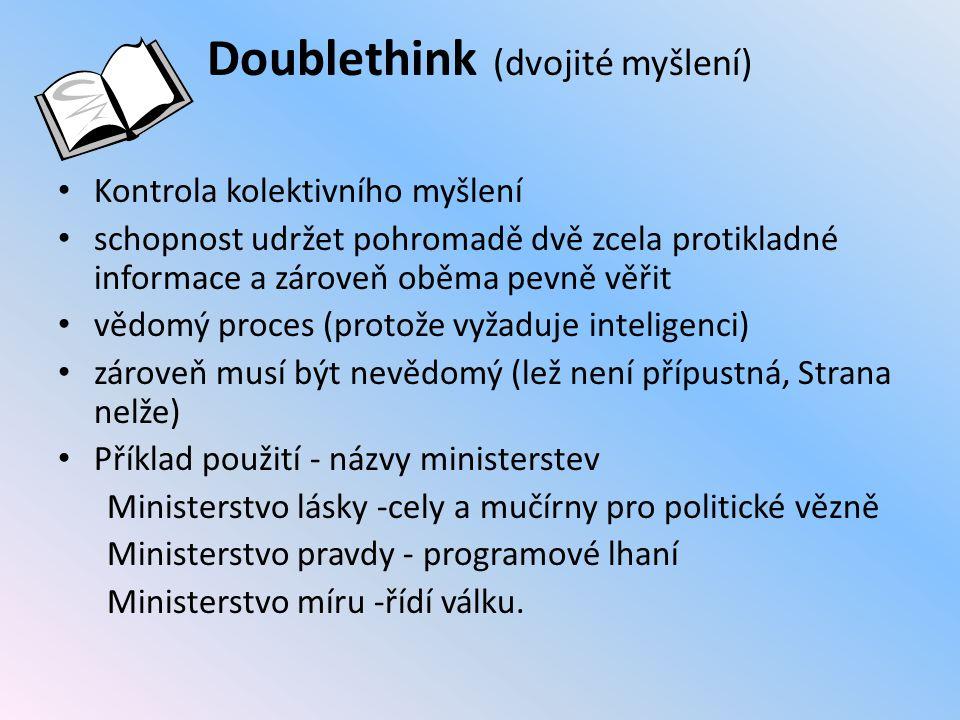 Doublethink (dvojité myšlení) Kontrola kolektivního myšlení schopnost udržet pohromadě dvě zcela protikladné informace a zároveň oběma pevně věřit vědomý proces (protože vyžaduje inteligenci) zároveň musí být nevědomý (lež není přípustná, Strana nelže) Příklad použití - názvy ministerstev Ministerstvo lásky -cely a mučírny pro politické vězně Ministerstvo pravdy - programové lhaní Ministerstvo míru -řídí válku.