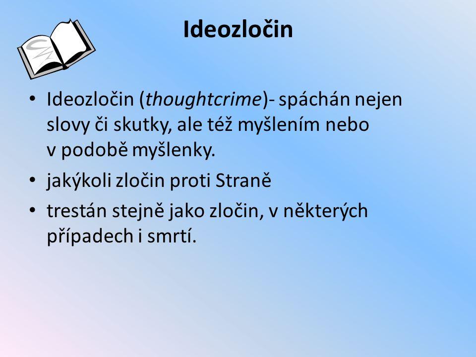 Ideozločin Ideozločin (thoughtcrime)- spáchán nejen slovy či skutky, ale též myšlením nebo v podobě myšlenky. jakýkoli zločin proti Straně trestán ste