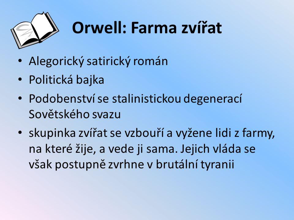 Orwell: Farma zvířat Alegorický satirický román Politická bajka Podobenství se stalinistickou degenerací Sovětského svazu skupinka zvířat se vzbouří a vyžene lidi z farmy, na které žije, a vede ji sama.