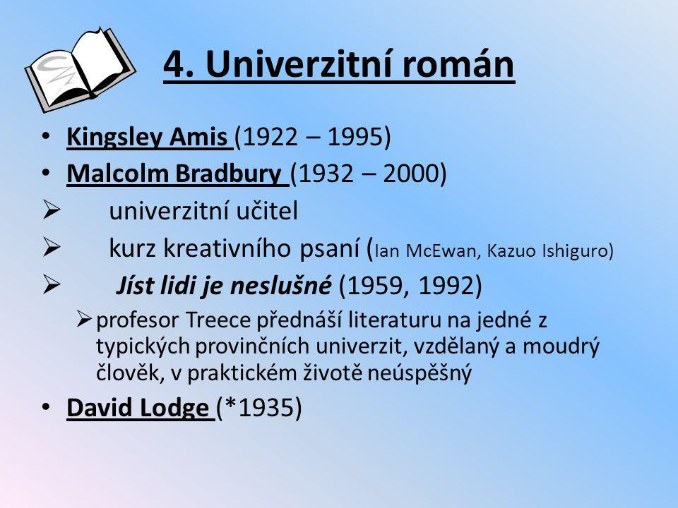 4. Univerzitní román Kingsley Amis (1922 – 1995) Malcolm Bradbury (1932 – 2000)  univerzitní učitel  kurz kreativního psaní ( Ian McEwan, Kazuo Ishi
