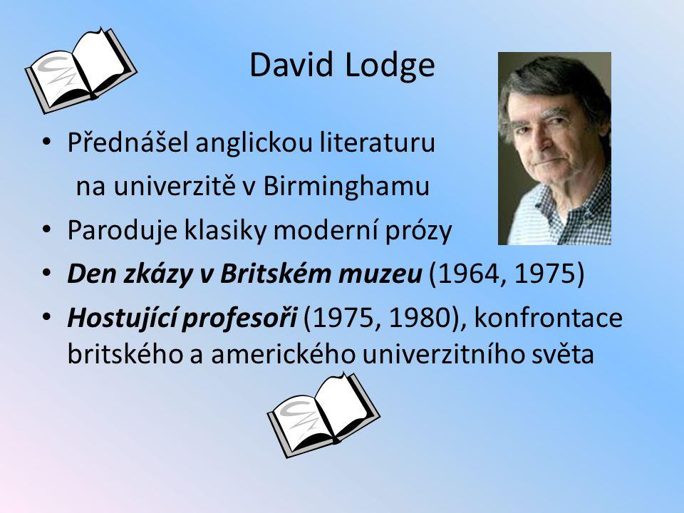 David Lodge Přednášel anglickou literaturu na univerzitě v Birminghamu Paroduje klasiky moderní prózy Den zkázy v Britském muzeu (1964, 1975) Hostující profesoři (1975, 1980), konfrontace britského a amerického univerzitního světa