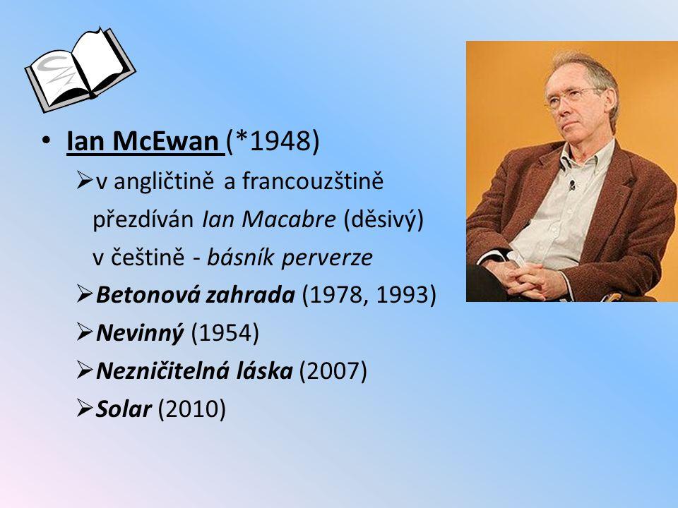 Ian McEwan (*1948)  v angličtině a francouzštině přezdíván Ian Macabre (děsivý) v češtině - básník perverze  Betonová zahrada (1978, 1993)  Nevinný (1954)  Nezničitelná láska (2007)  Solar (2010)
