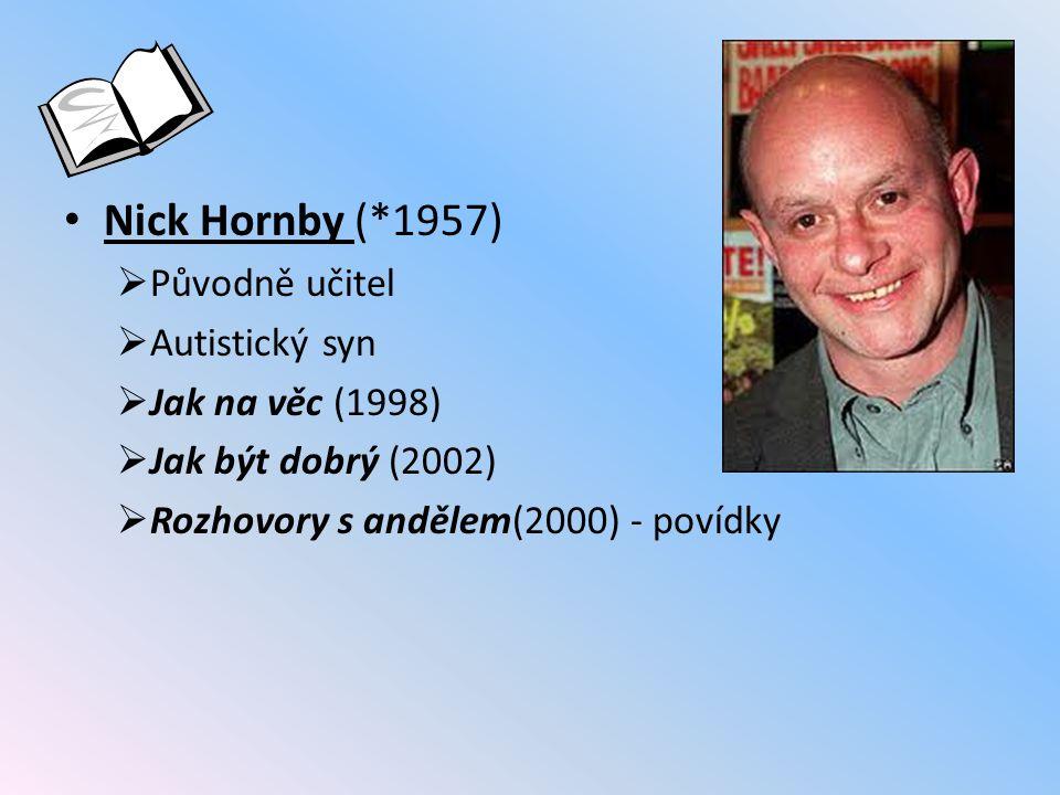 Nick Hornby (*1957)  Původně učitel  Autistický syn  Jak na věc (1998)  Jak být dobrý (2002)  Rozhovory s andělem(2000) - povídky