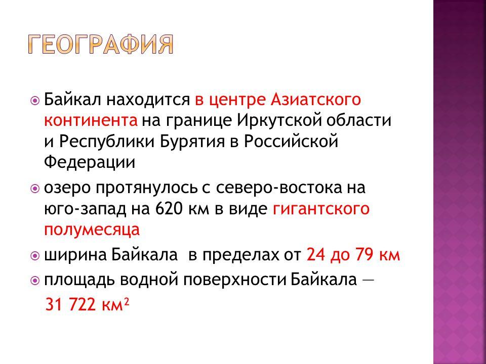  Байкал находится в центре Азиатского континента на границе Иркутской области и Республики Бурятия в Российской Федерации  озеро протянулось с северо-востока на юго-запад на 620 км в виде гигантского полумесяца  ширина Байкала в пределах от 24 до 79 км  площадь водной поверхности Байкала — 31 722 км²