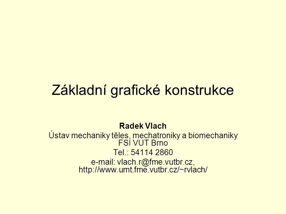 Základní grafické konstrukce Radek Vlach Ústav mechaniky těles, mechatroniky a biomechaniky FSI VUT Brno Tel.: 54114 2860 e-mail: vlach.r@fme.vutbr.cz