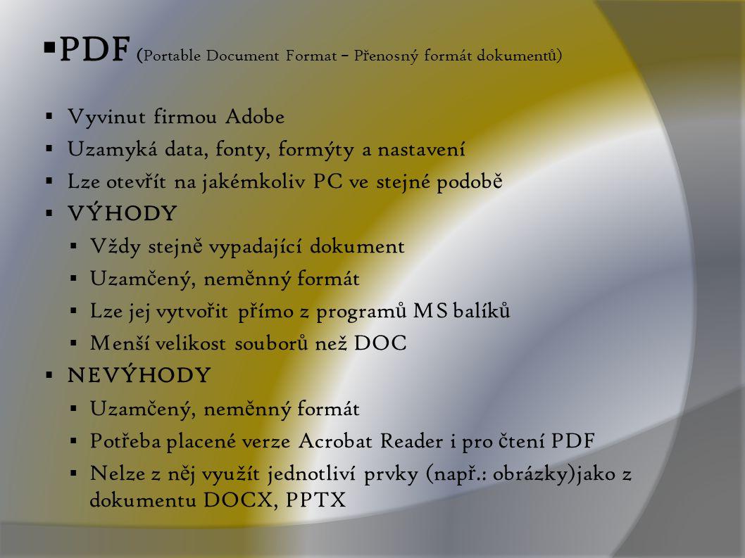 PDF (Portable Document Format – P ř enosný formát dokument ů )  Vyvinut firmou Adobe  Uzamyká data, fonty, formýty a nastavení  Lze otev ř ít na jakémkoliv PC ve stejné podob ě  VÝHODY  Vždy stejn ě vypadající dokument  Uzam č ený, nem ě nný formát  Lze jej vytvo ř it p ř ímo z program ů MS balík ů  Menší velikost soubor ů než DOC  NEVÝHODY  Uzam č ený, nem ě nný formát  Pot ř eba placené verze Acrobat Reader i pro č tení PDF  Nelze z n ě j využít jednotliví prvky (nap ř.: obrázky)jako z dokumentu DOCX, PPTX