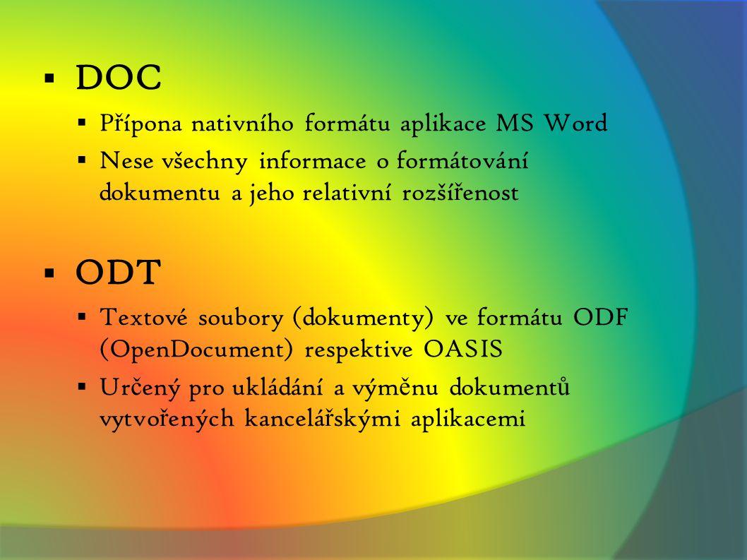  DOC  P ř ípona nativního formátu aplikace MS Word  Nese všechny informace o formátování dokumentu a jeho relativní rozší ř enost  ODT  Textové soubory (dokumenty) ve formátu ODF (OpenDocument) respektive OASIS  Ur č ený pro ukládání a vým ě nu dokument ů vytvo ř ených kancelá ř skými aplikacemi