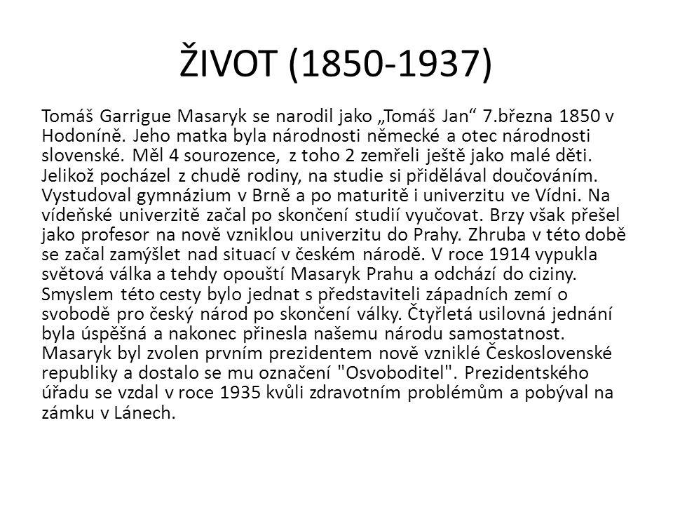 """ŽIVOT (1850-1937) Tomáš Garrigue Masaryk se narodil jako """"Tomáš Jan"""" 7.března 1850 v Hodoníně. Jeho matka byla národnosti německé a otec národnosti sl"""