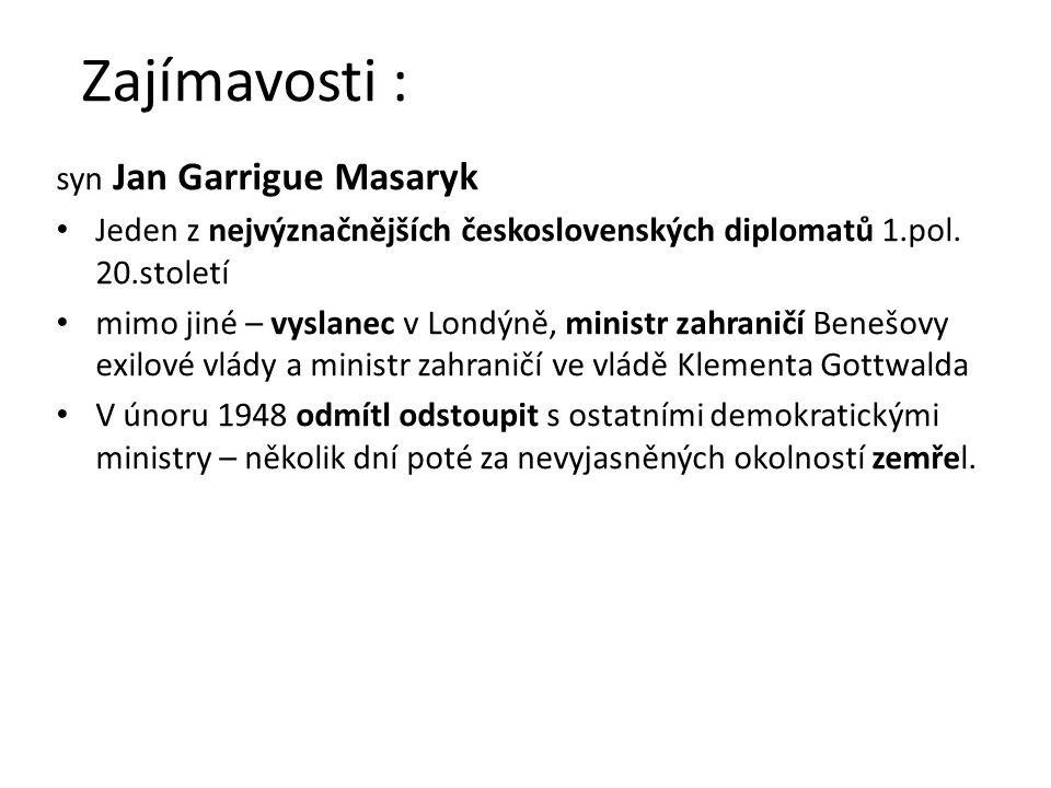 Zajímavosti : syn Jan Garrigue Masaryk Jeden z nejvýznačnějších československých diplomatů 1.pol. 20.století mimo jiné – vyslanec v Londýně, ministr z