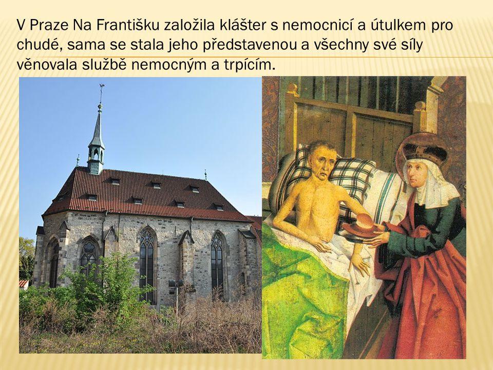V Praze Na Františku založila klášter s nemocnicí a útulkem pro chudé, sama se stala jeho představenou a všechny své síly věnovala službě nemocným a t