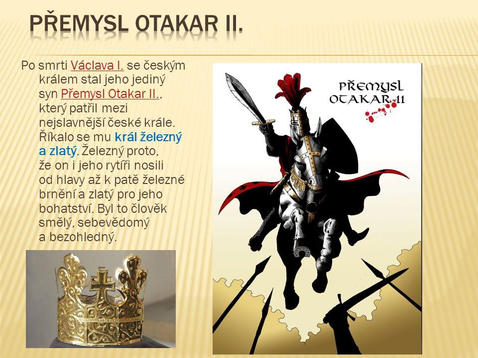 Po smrti Václava I. se českým králem stal jeho jediný syn Přemysl Otakar II., který patřil mezi nejslavnější české krále. Říkalo se mu král železný a