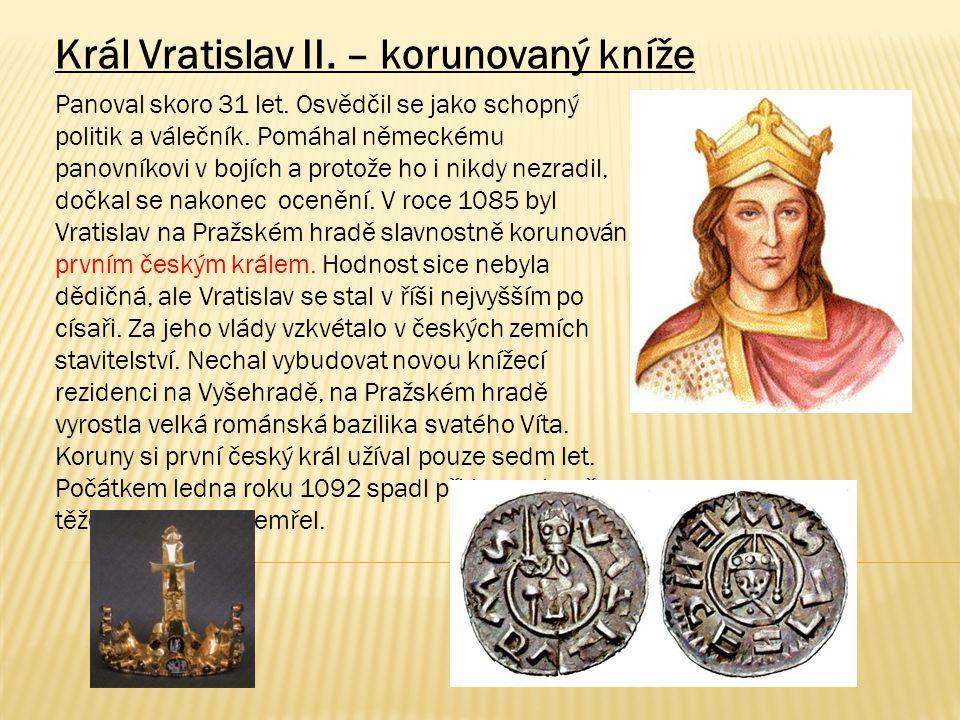 Král Vratislav II. – korunovaný kníže Panoval skoro 31 let. Osvědčil se jako schopný politik a válečník. Pomáhal německému panovníkovi v bojích a prot