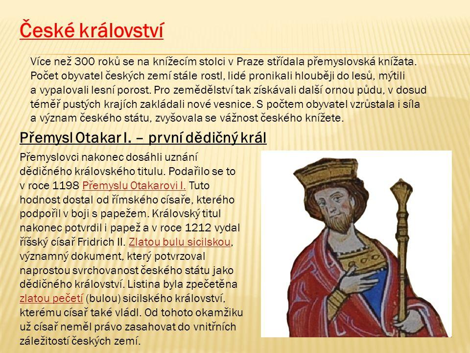 České království Více než 300 roků se na knížecím stolci v Praze střídala přemyslovská knížata. Počet obyvatel českých zemí stále rostl, lidé pronikal