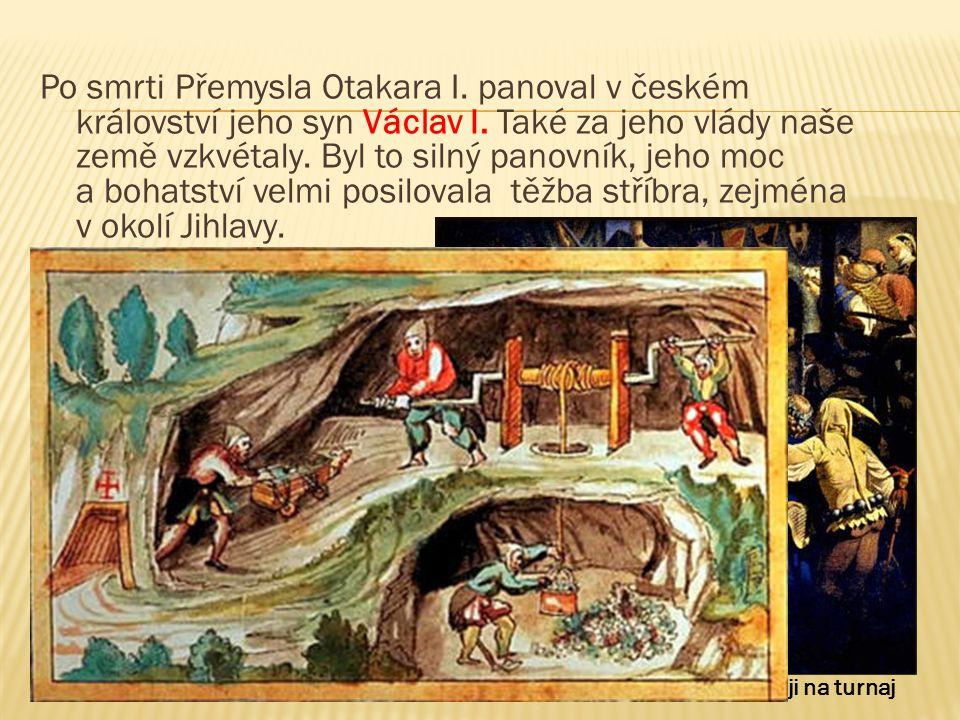 Král Václav I. vjíždí v plné zbroji na turnaj Po smrti Přemysla Otakara I. panoval v českém království jeho syn Václav I. Také za jeho vlády naše země