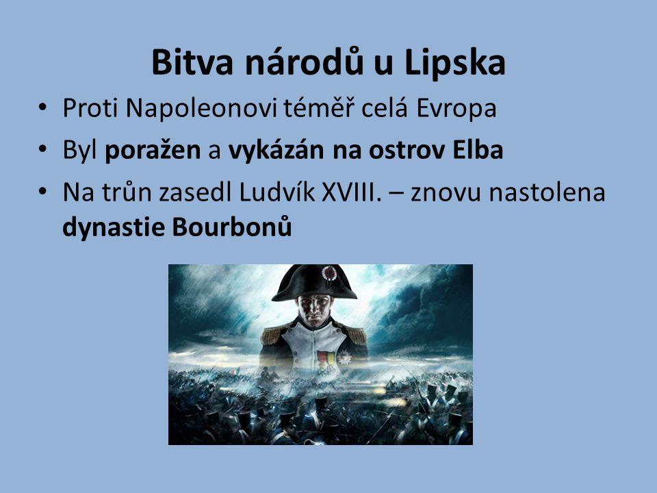 Bitva národů u Lipska Proti Napoleonovi téměř celá Evropa Byl poražen a vykázán na ostrov Elba Na trůn zasedl Ludvík XVIII. – znovu nastolena dynastie