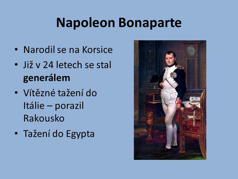 Napoleon Bonaparte Narodil se na Korsice Již v 24 letech se stal generálem Vítězné tažení do Itálie – porazil Rakousko Tažení do Egypta