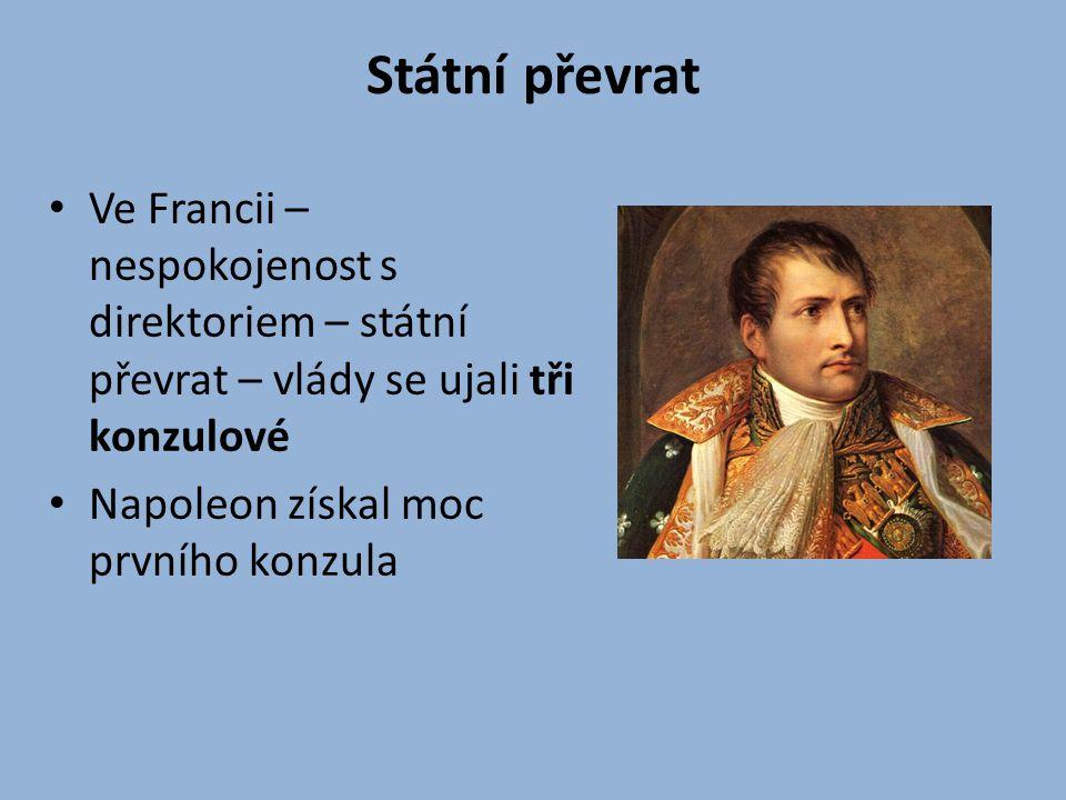 Státní převrat Ve Francii – nespokojenost s direktoriem – státní převrat – vlády se ujali tři konzulové Napoleon získal moc prvního konzula