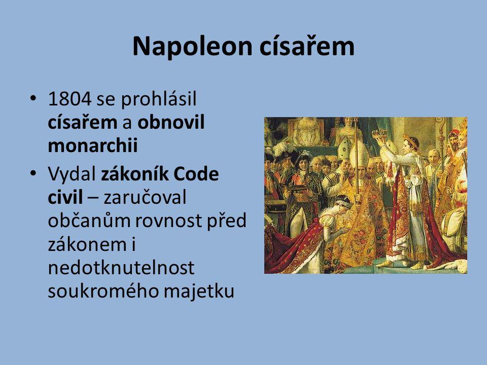 Napoleon císařem 1804 se prohlásil císařem a obnovil monarchii Vydal zákoník Code civil – zaručoval občanům rovnost před zákonem i nedotknutelnost sou