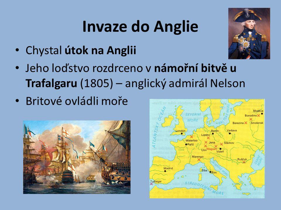 Invaze do Anglie Chystal útok na Anglii Jeho loďstvo rozdrceno v námořní bitvě u Trafalgaru (1805) – anglický admirál Nelson Britové ovládli moře