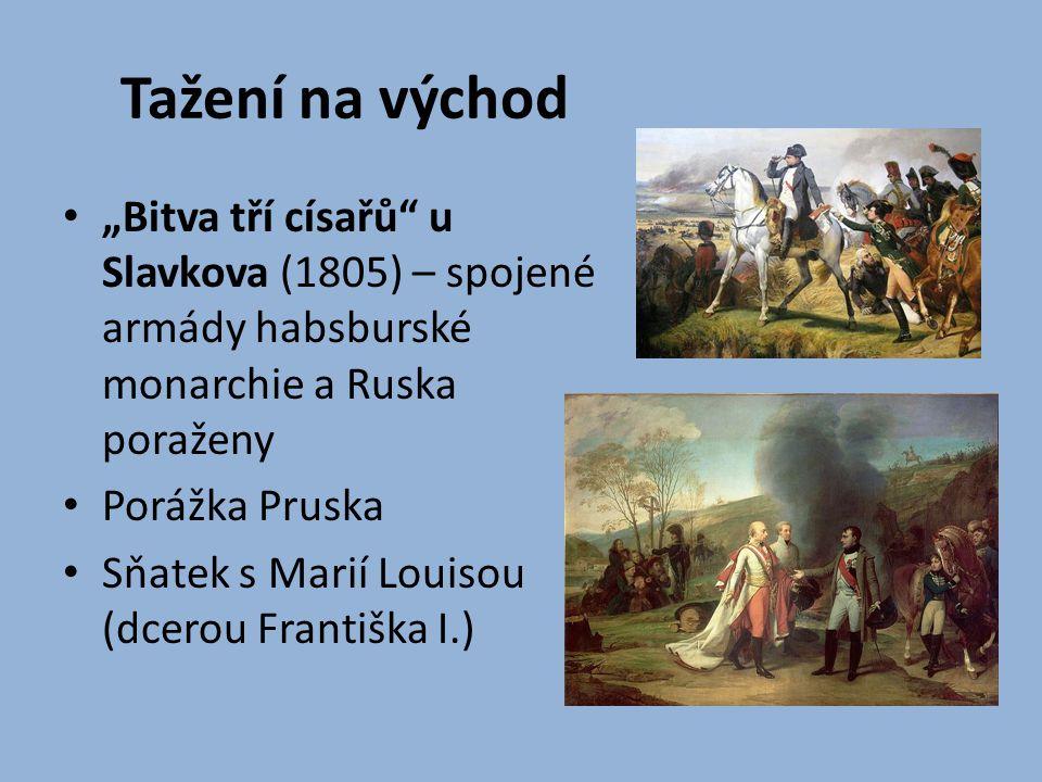"""Tažení na východ """"Bitva tří císařů"""" u Slavkova (1805) – spojené armády habsburské monarchie a Ruska poraženy Porážka Pruska Sňatek s Marií Louisou (dc"""
