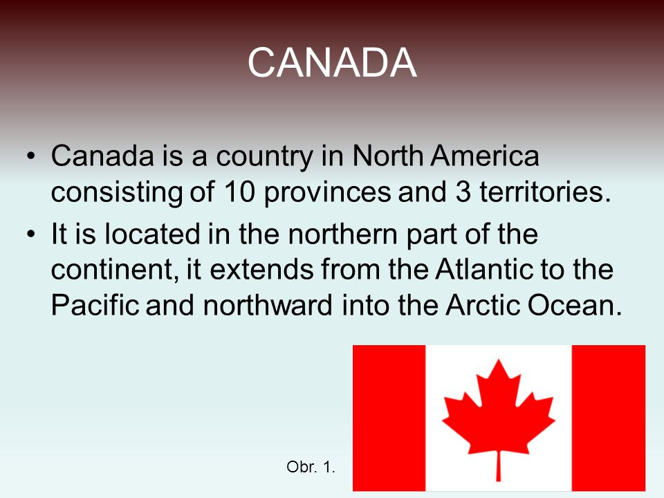 CANADA Canada is a country in North America consisting of 10 provinces and 3 territories. It is located in the northern part of the continent, it exte