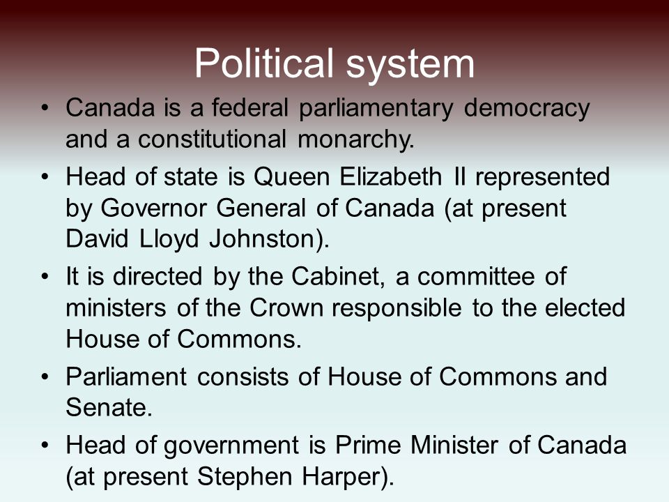 Political system Canada is a federal parliamentary democracy and a constitutional monarchy. Head of state is Queen Elizabeth II represented by Governo