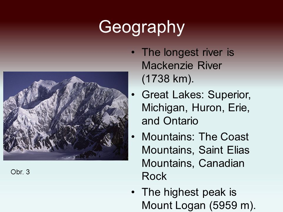 Geography The longest river is Mackenzie River (1738 km). Great Lakes: Superior, Michigan, Huron, Erie, and Ontario Mountains: The Coast Mountains, Sa