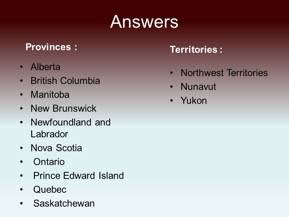 Answers Provinces : Alberta British Columbia Manitoba New Brunswick Newfoundland and Labrador Nova Scotia Ontario Prince Edward Island Quebec Saskatchewan Territories : Northwest Territories Nunavut Yukon