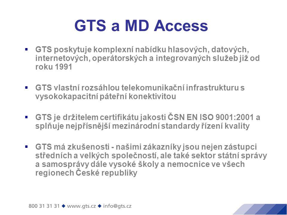 GTS a MD Access  GTS poskytuje komplexní nabídku hlasových, datových, internetových, operátorských a integrovaných služeb již od roku 1991  GTS vlastní rozsáhlou telekomunikační infrastrukturu s vysokokapacitní páteřní konektivitou  GTS je držitelem certifikátu jakosti ČSN EN ISO 9001:2001 a splňuje nejpřísnější mezinárodní standardy řízení kvality  GTS má zkušenosti - našimi zákazníky jsou nejen zástupci středních a velkých společností, ale také sektor státní správy a samosprávy dále vysoké školy a nemocnice ve všech regionech České republiky