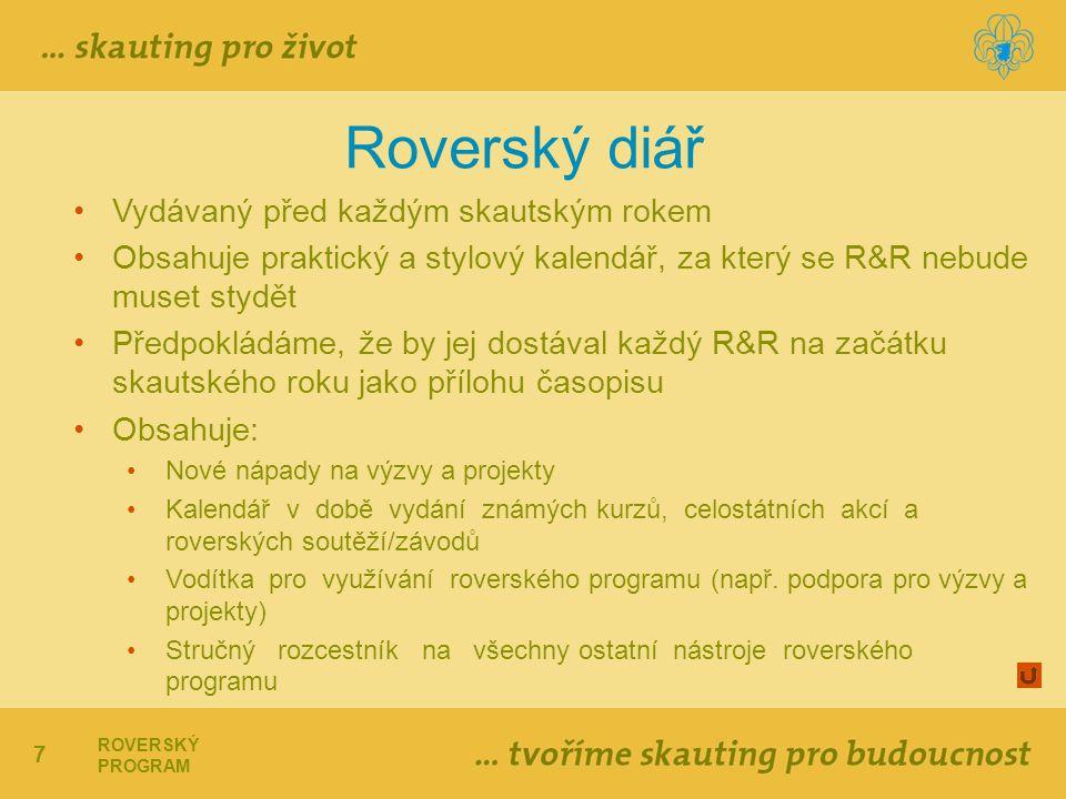 7 ROVERSKÝ PROGRAM Roverský diář Vydávaný před každým skautským rokem Obsahuje praktický a stylový kalendář, za který se R&R nebude muset stydět Předpokládáme, že by jej dostával každý R&R na začátku skautského roku jako přílohu časopisu Obsahuje: Nové nápady na výzvy a projekty Kalendář v době vydání známých kurzů, celostátních akcí a roverských soutěží/závodů Vodítka pro využívání roverského programu (např.