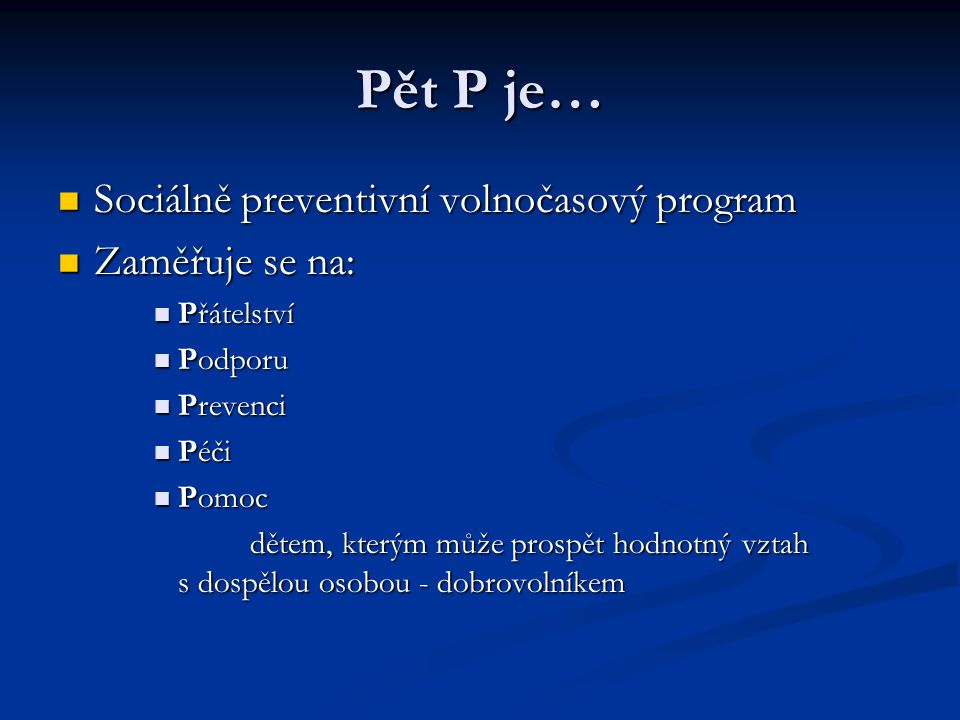 Pět P je… Sociálně preventivní volnočasový program Sociálně preventivní volnočasový program Zaměřuje se na: Zaměřuje se na: Přátelství Přátelství Podp