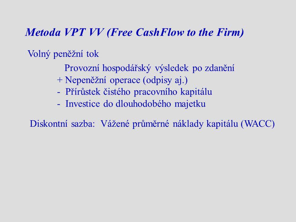 Metoda VPT VV (Free CashFlow to the Firm) Volný peněžní tok Provozní hospodářský výsledek po zdanění + Nepeněžní operace (odpisy aj.) - Přírůstek čistého pracovního kapitálu - Investice do dlouhodobého majetku Diskontní sazba: Vážené průměrné náklady kapitálu (WACC)