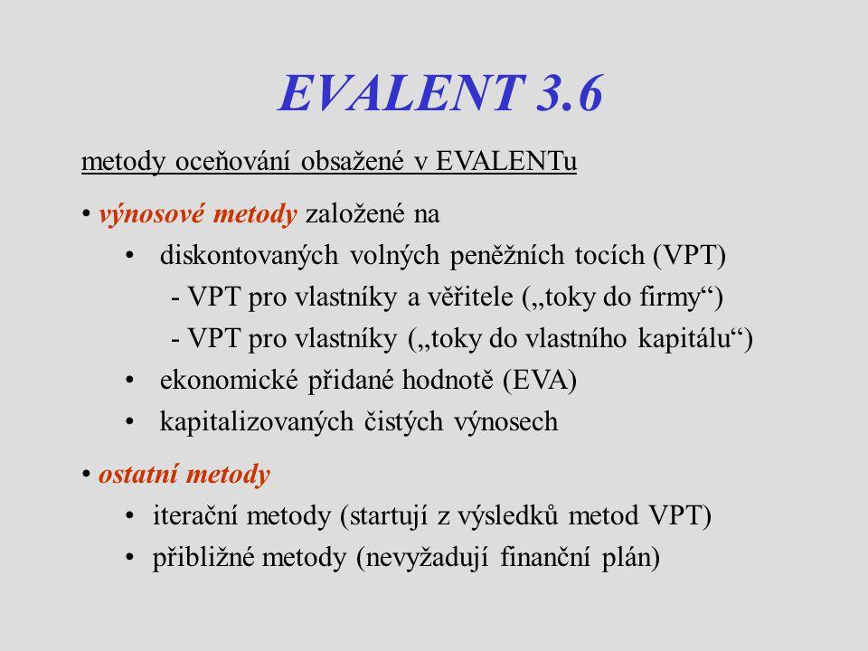 """EVALENT 3.6 metody oceňování obsažené v EVALENTu výnosové metody založené na diskontovaných volných peněžních tocích (VPT) - VPT pro vlastníky a věřitele (""""toky do firmy ) - VPT pro vlastníky (""""toky do vlastního kapitálu ) ekonomické přidané hodnotě (EVA) kapitalizovaných čistých výnosech ostatní metody iterační metody (startují z výsledků metod VPT) přibližné metody (nevyžadují finanční plán)"""