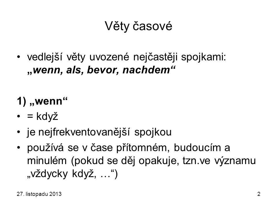 """27. listopadu 20132 Věty časové vedlejší věty uvozené nejčastěji spojkami: """"wenn, als, bevor, nachdem"""" 1) """"wenn"""" = když je nejfrekventovanější spojkou"""
