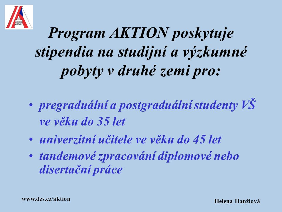 www.dzs.cz/aktion Helena Hanžlová Program AKTION poskytuje stipendia na studijní a výzkumné pobyty v druhé zemi pro: pregraduální a postgraduální stud