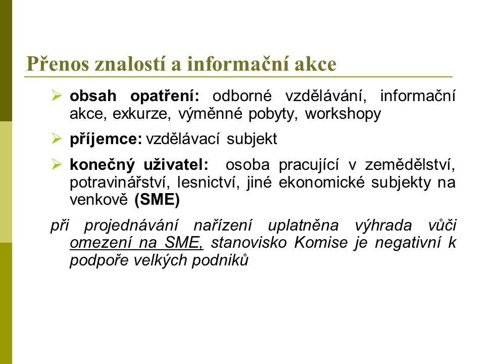 Přenos znalostí a informační akce  obsah opatření: odborné vzdělávání, informační akce, exkurze, výměnné pobyty, workshopy  příjemce: vzdělávací subjekt  konečný uživatel: osoba pracující v zemědělství, potravinářství, lesnictví, jiné ekonomické subjekty na venkově (SME) při projednávání nařízení uplatněna výhrada vůči omezení na SME, stanovisko Komise je negativní k podpoře velkých podniků