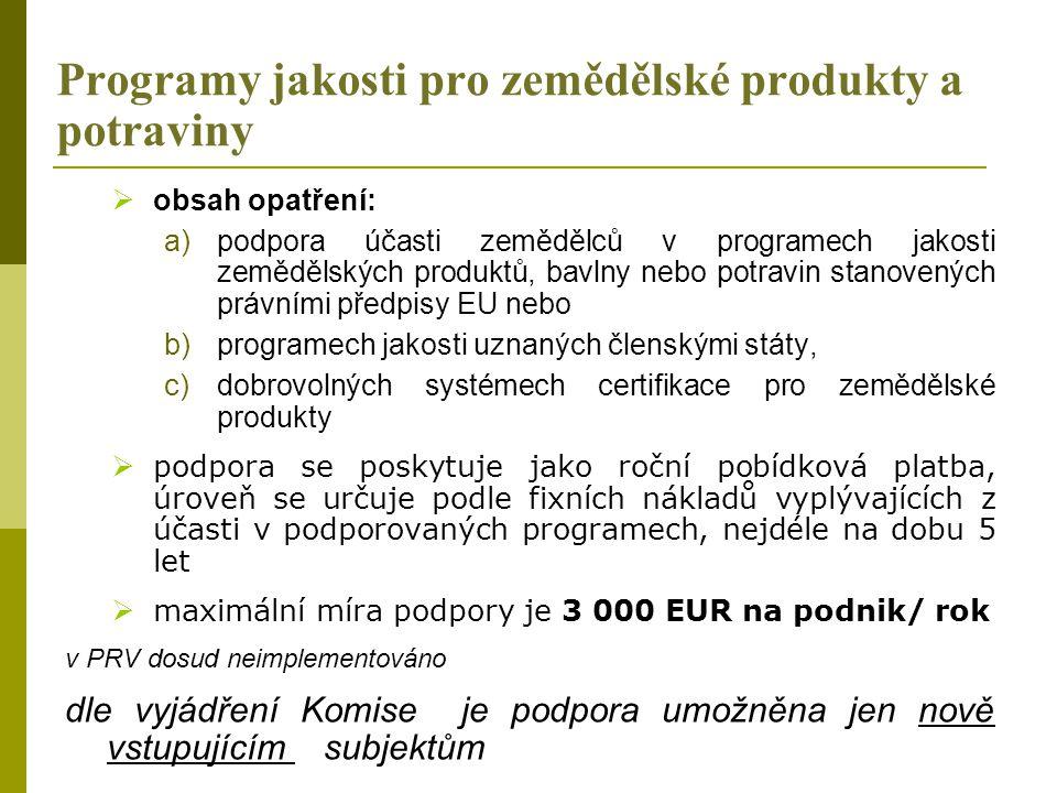 Programy jakosti pro zemědělské produkty a potraviny  obsah opatření: a)podpora účasti zemědělců v programech jakosti zemědělských produktů, bavlny nebo potravin stanovených právními předpisy EU nebo b)programech jakosti uznaných členskými státy, c)dobrovolných systémech certifikace pro zemědělské produkty  podpora se poskytuje jako roční pobídková platba, úroveň se určuje podle fixních nákladů vyplývajících z účasti v podporovaných programech, nejdéle na dobu 5 let  maximální míra podpory je 3 000 EUR na podnik/ rok v PRV dosud neimplementováno dle vyjádření Komise je podpora umožněna jen nově vstupujícím subjektům