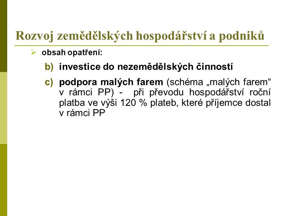 """Rozvoj zemědělských hospodářství a podniků  obsah opatření: b)investice do nezemědělských činností c)podpora malých farem (schéma """"malých farem v rámci PP) - při převodu hospodářství roční platba ve výši 120 % plateb, které příjemce dostal v rámci PP"""