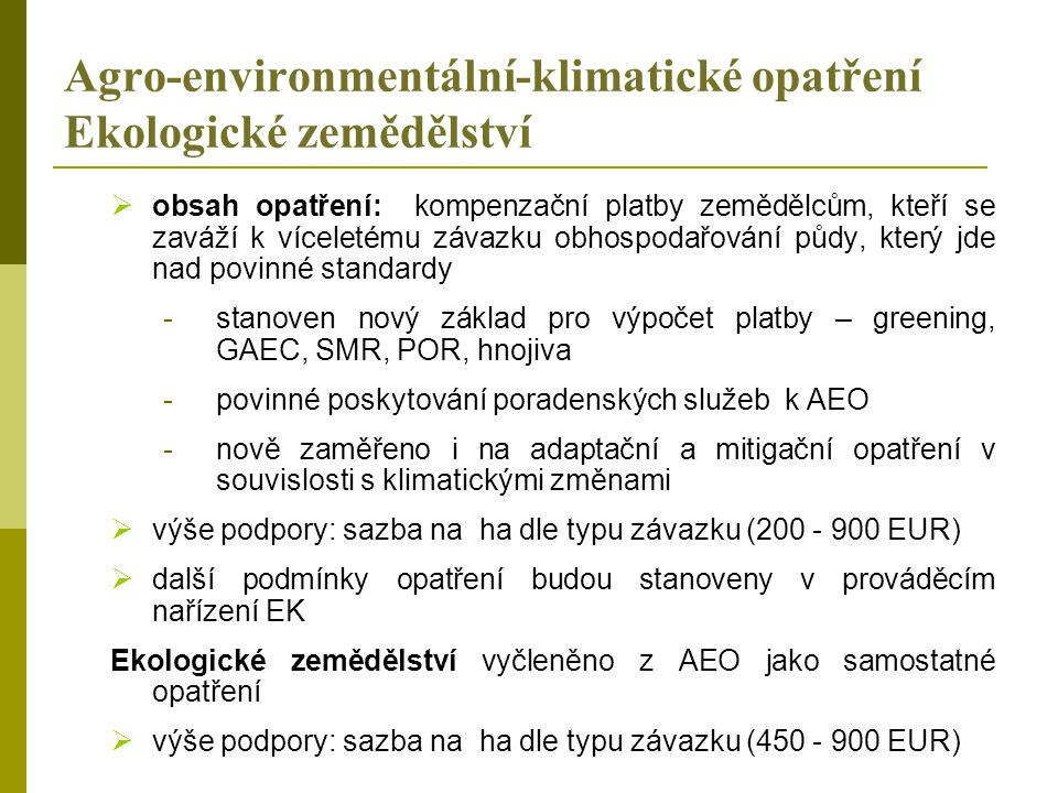 Agro-environmentální-klimatické opatření Ekologické zemědělství  obsah opatření: kompenzační platby zemědělcům, kteří se zaváží k víceletému závazku obhospodařování půdy, který jde nad povinné standardy -stanoven nový základ pro výpočet platby – greening, GAEC, SMR, POR, hnojiva -povinné poskytování poradenských služeb k AEO -nově zaměřeno i na adaptační a mitigační opatření v souvislosti s klimatickými změnami  výše podpory: sazba na ha dle typu závazku (200 - 900 EUR)  další podmínky opatření budou stanoveny v prováděcím nařízení EK Ekologické zemědělství vyčleněno z AEO jako samostatné opatření  výše podpory: sazba na ha dle typu závazku (450 - 900 EUR)