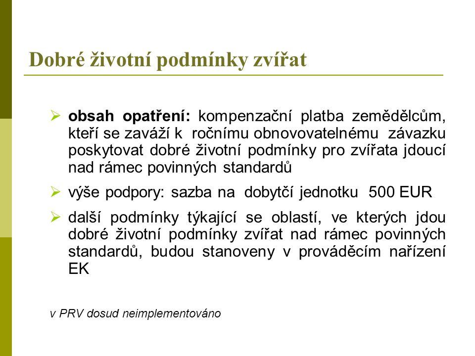 Dobré životní podmínky zvířat  obsah opatření: kompenzační platba zemědělcům, kteří se zaváží k ročnímu obnovovatelnému závazku poskytovat dobré životní podmínky pro zvířata jdoucí nad rámec povinných standardů  výše podpory: sazba na dobytčí jednotku 500 EUR  další podmínky týkající se oblastí, ve kterých jdou dobré životní podmínky zvířat nad rámec povinných standardů, budou stanoveny v prováděcím nařízení EK v PRV dosud neimplementováno