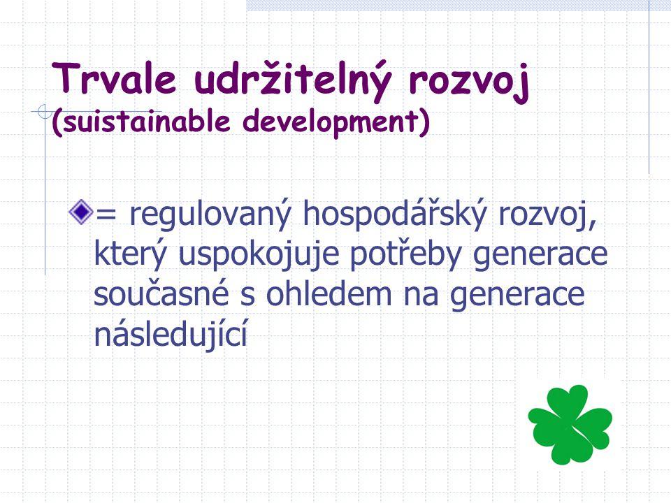 Trvale udržitelný rozvoj (suistainable development) = regulovaný hospodářský rozvoj, který uspokojuje potřeby generace současné s ohledem na generace