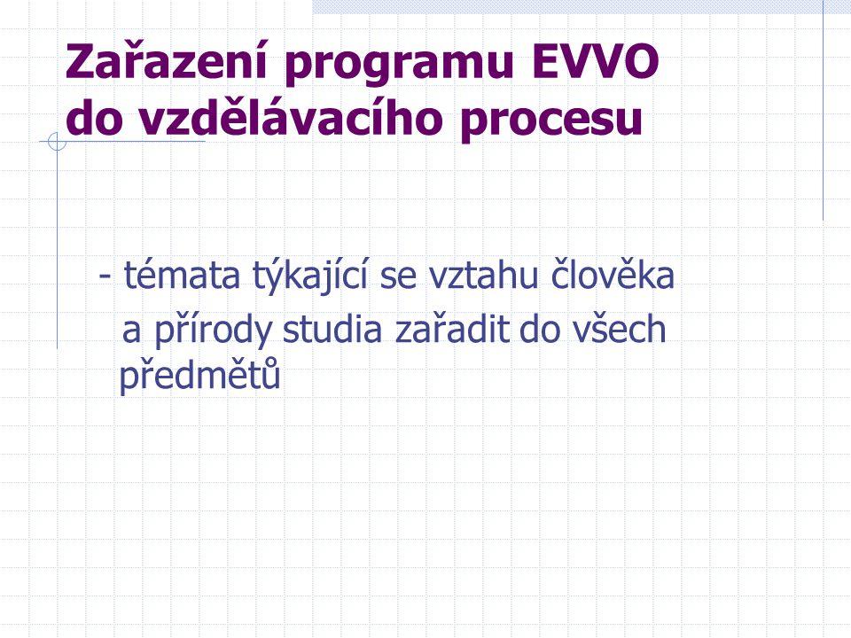 Zařazení programu EVVO do vzdělávacího procesu - témata týkající se vztahu člověka a přírody studia zařadit do všech předmětů