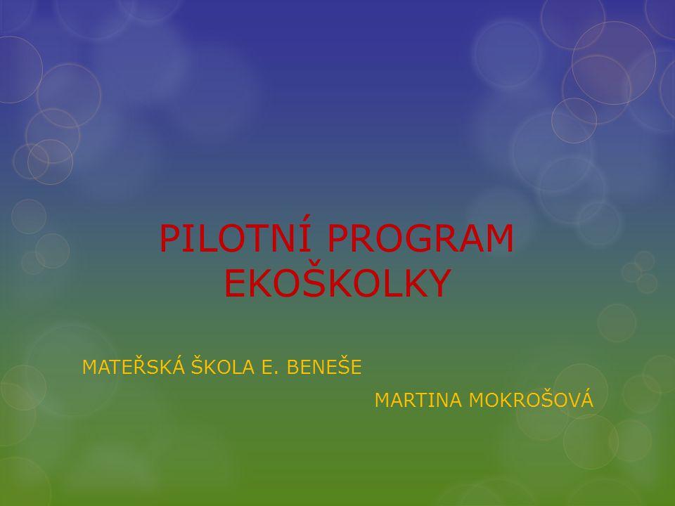 PILOTNÍ PROGRAM EKOŠKOLKY MATEŘSKÁ ŠKOLA E. BENEŠE MARTINA MOKROŠOVÁ