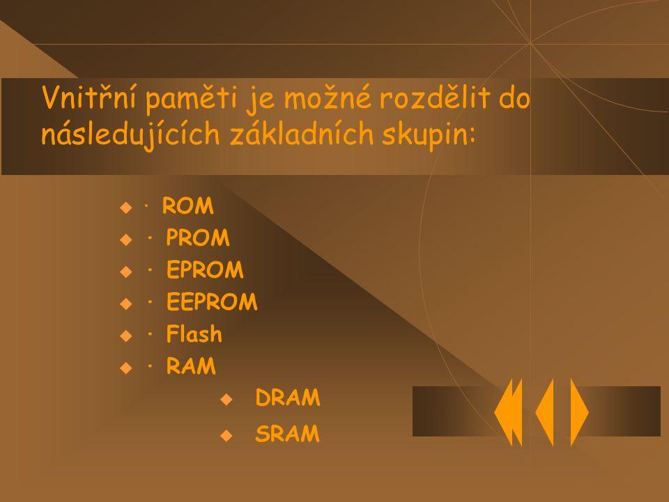 Vnitřní paměti je možné rozdělit do následujících základních skupin:  · ROM  · PROM  · EPROM  · EEPROM  · Flash  · RAM  DRAM  SRAM