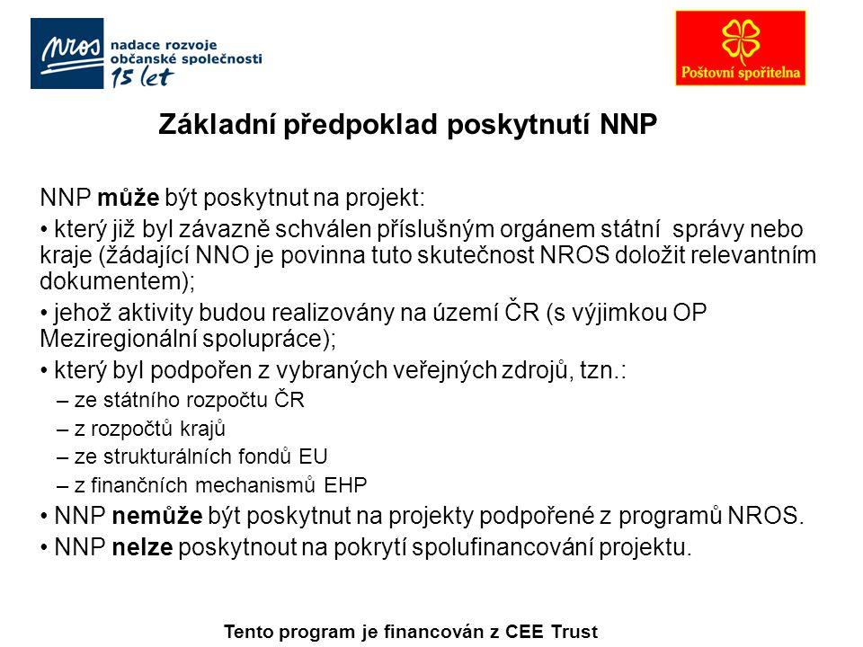 Základní předpoklad poskytnutí NNP NNP může být poskytnut na projekt: který již byl závazně schválen příslušným orgánem státní správy nebo kraje (žádající NNO je povinna tuto skutečnost NROS doložit relevantním dokumentem); jehož aktivity budou realizovány na území ČR (s výjimkou OP Meziregionální spolupráce); který byl podpořen z vybraných veřejných zdrojů, tzn.: – ze státního rozpočtu ČR – z rozpočtů krajů – ze strukturálních fondů EU – z finančních mechanismů EHP NNP nemůže být poskytnut na projekty podpořené z programů NROS.