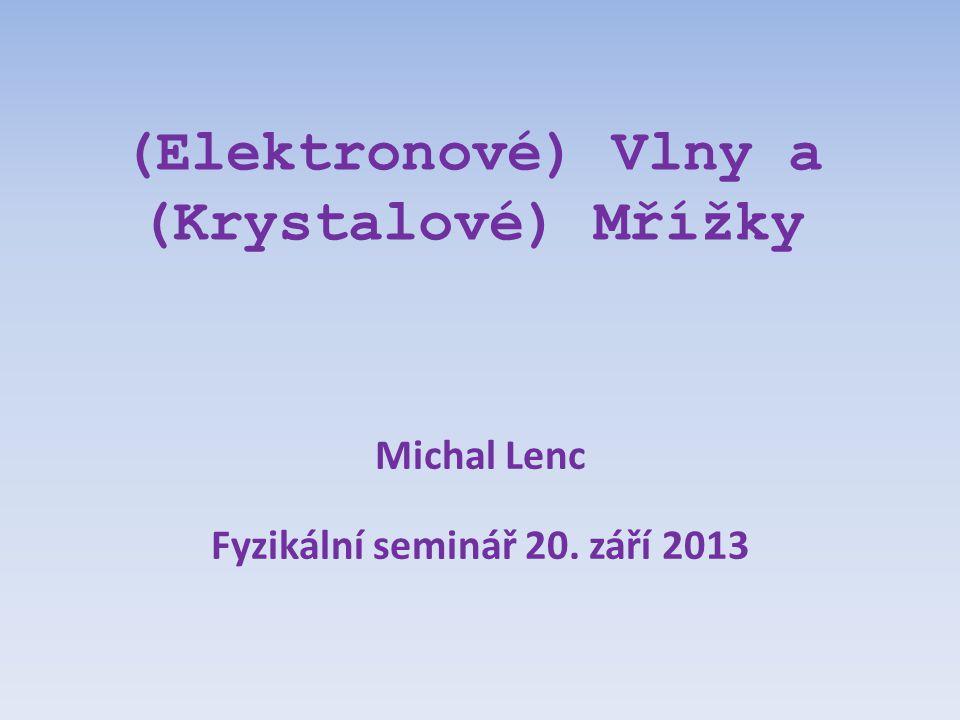 (Elektronové) Vlny a (Krystalové) Mřížky Michal Lenc Fyzikální seminář 20. září 2013